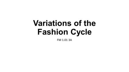 Variations of the Fashion Cycle FM 1.01 3A. The fashion cycle Fashion cycle: The ongoing introduction, rise, peak, decline, and obsolescence in popularity.