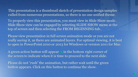 This presentation is a thumbnail sketch of presentation design samples culled from numerous presentations, so there is no one unified theme. A green action.