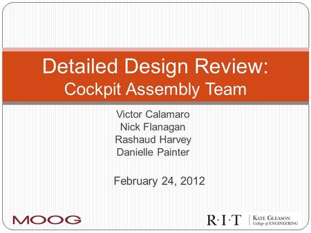 Victor Calamaro Nick Flanagan Rashaud Harvey Danielle Painter Detailed Design Review: Cockpit Assembly Team February 24, 2012.