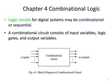 1 Chapter 4 Combinational Logic Logic circuits for digital systems may be combinational or sequential. A combinational circuit consists of input variables,