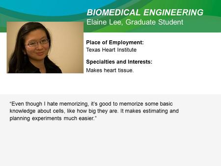 "BIOMEDICAL ENGINEERING Elaine Lee, Graduate Student Place of Employment: Texas Heart Institute Specialties and Interests: Makes heart tissue. ""Even though."
