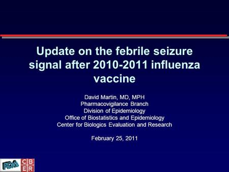 Update on the febrile seizure signal after 2010-2011 influenza vaccine David Martin, MD, MPH Pharmacovigilance Branch Division of Epidemiology Office of.