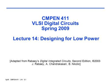 Sp09 CMPEN 411 L14 S.1 CMPEN 411 VLSI Digital Circuits Spring 2009 Lecture 14: Designing for Low Power [Adapted from Rabaey's Digital Integrated Circuits,
