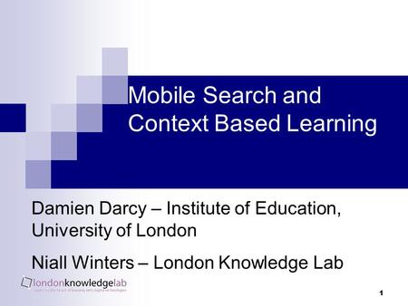 1 Mobile Search and Context Based Learning Damien Darcy – Institute of Education, University of London Niall Winters – London Knowledge Lab.