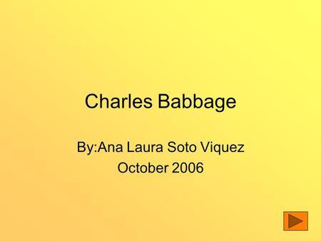 Charles Babbage By:Ana Laura Soto Viquez October 2006.