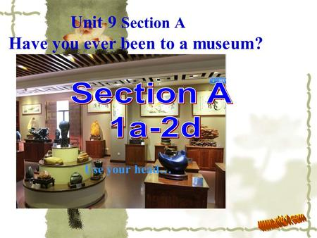 Unit 9 Section A Have you ever been to a museum? Move your eyes … Use your hands… Share your ideas… Encourage yourself to… Make a difference ! Use your.