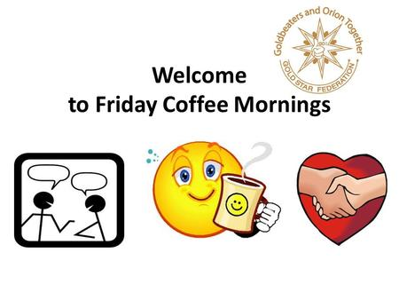 Welcome to Friday Coffee Mornings. Parents Events…coming up.