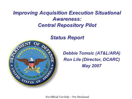For Official Use Only – Pre-Decisional Improving Acquisition Execution Situational Awareness: Central Repository Pilot Status Report Debbie Tomsic (AT&L/ARA)