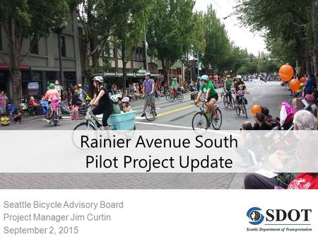 Rainier Avenue South Pilot Project Update Seattle Bicycle Advisory Board Project Manager Jim Curtin September 2, 2015.