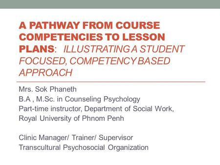 A PATHWAY FROM COURSE COMPETENCIES TO LESSON PLANS : ILLUSTRATING A STUDENT FOCUSED, COMPETENCY BASED APPROACH Mrs. Sok Phaneth B.A, M.Sc. in Counseling.