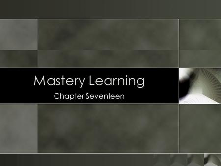 Mastery Learning Chapter Seventeen. Mastery learning is based on several concepts. Central is the concept of staying with something until it is thoroughly.