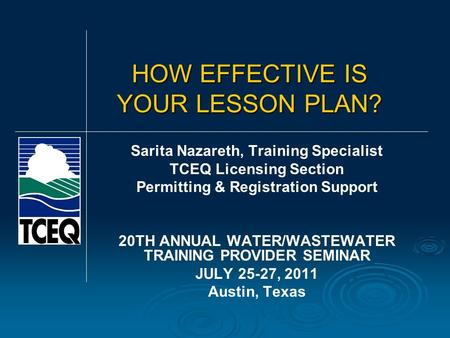 HOW EFFECTIVE IS YOUR LESSON PLAN? Sarita Nazareth, Training Specialist TCEQ Licensing Section Permitting & Registration Support 20TH ANNUAL WATER/WASTEWATER.