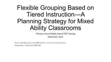 Flexible Grouping Based on Tiered Instruction—A Planning Strategy for Mixed Ability Classrooms Princess Anne Middle School PDP Training December, 2015.