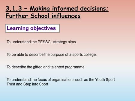 3.1.3 – Making informed decisions; Further School influences Learning objectives To understand the PESSCL strategy aims. To be able to describe the purpose.