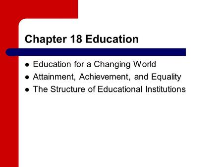 Chapter 18 Education Education for a Changing World Attainment, Achievement, and Equality The Structure of Educational Institutions.