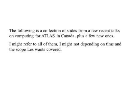 The following is a collection of slides from a few recent talks on computing for ATLAS in Canada, plus a few new ones. I might refer to all of them, I.