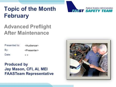Presented to: By: Date: Produced by Jay Mason, CFI, AI, MEI FAASTeam Representative Topic of the Month February Advanced Preflight After Maintenance.