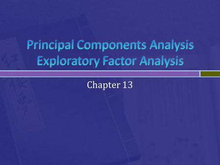 Chapter 13.  Both Principle components analysis (PCA) and Exploratory factor analysis (EFA) are used to understand the underlying patterns in the data.