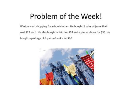 Problem of the Week! Winton went shopping for school clothes. He bought 2 pairs of jeans that cost $29 each. He also bought a shirt for $18 and a pair.