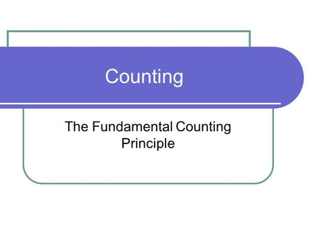 "Counting The Fundamental Counting Principle. Fundamental Counting Principle If a series of ""n"" decisions must be made, and if the first decision can be."