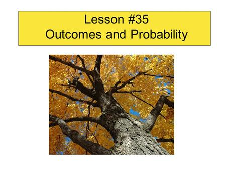 Lesson #35 Outcomes and Probability. Probability is used in….