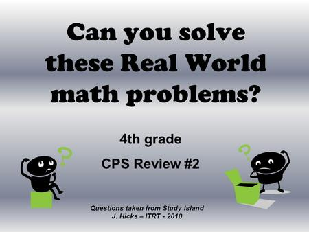 Can you solve these Real World math problems? Questions taken from Study Island J. Hicks – ITRT - 2010 4th grade CPS Review #2.