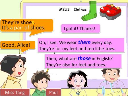 M2U3 Clothes Miss Tang Paul Good, Alice! Oh, I see. We wear them every day. They're for my feet and ten little toes. Then, what are those in English? They're.