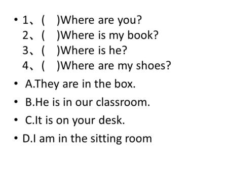1 、 ( )Where are you? 2 、 ( )Where is my book? 3 、 ( )Where is he? 4 、 ( )Where are my shoes? A.They are in the box. B.He is in our classroom. C.It is.