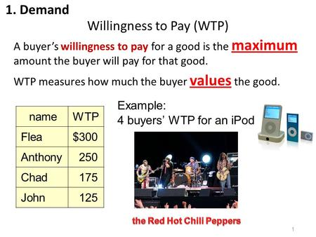Willingness to Pay (WTP) A buyer's willingness to pay for a good is the maximum amount the buyer will pay for that good. WTP measures how much the buyer.