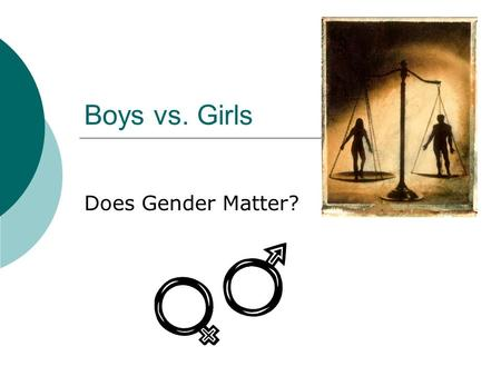 Boys vs. Girls Does Gender Matter?. Questions to Consider  How has your sex determined who you are as a person?  Your actions?  Your mannerisms?