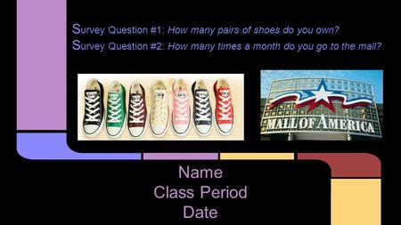 S urvey Question #1: How many pairs of shoes do you own? S urvey Question #2: How many times a month do you go to the mall? Name Class Period Date.