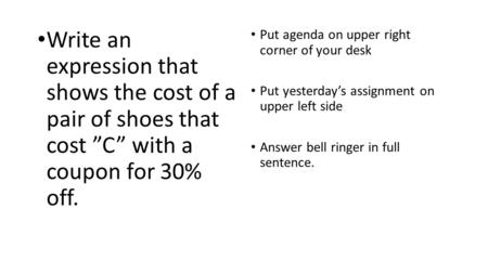"Write an expression that shows the cost of a pair of shoes that cost ""C"" with a coupon for 30% off. Put agenda on upper right corner of your desk Put yesterday's."