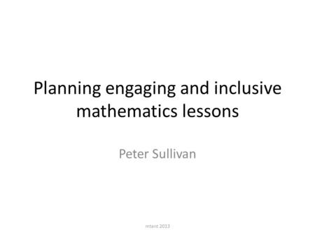 Planning engaging and inclusive mathematics lessons Peter Sullivan mtant 2013.