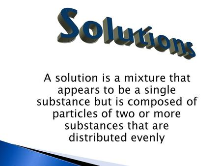 A solution is a mixture that appears to be a single substance but is composed of particles of two or more substances that are distributed evenly.