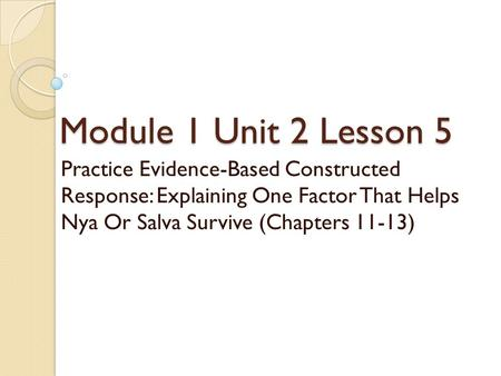 Module 1 Unit 2 Lesson 5 Practice Evidence-Based Constructed Response: Explaining One Factor That Helps Nya Or Salva Survive (Chapters 11-13)