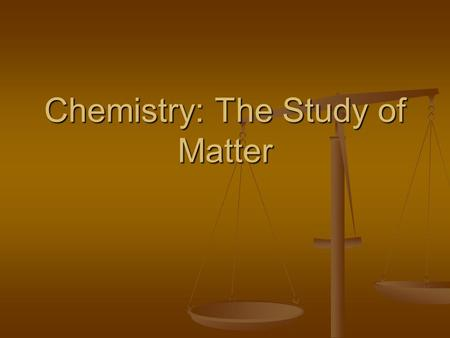 Chemistry: The Study of Matter. What is Chemistry? The study of the matter, its composition, properties, and the changes it undergoes. The study of the.