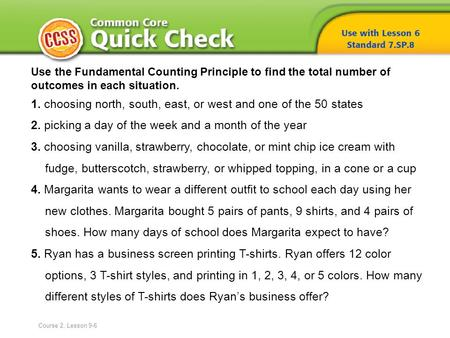 Use the Fundamental Counting Principle to find the total number of outcomes in each situation. 1. choosing north, south, east, or west and one of the 50.
