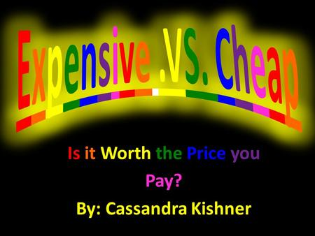 Is it Worth the Price you Pay? By: Cassandra Kishner.