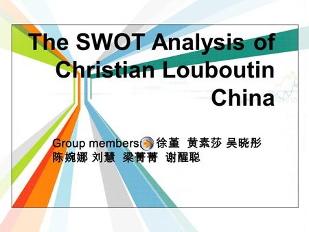 The SWOT Analysis of Christian Louboutin China Group members: 徐堇 黄素莎 吴晓彤 陈婉娜 刘慧 梁菁菁 谢醒聪.