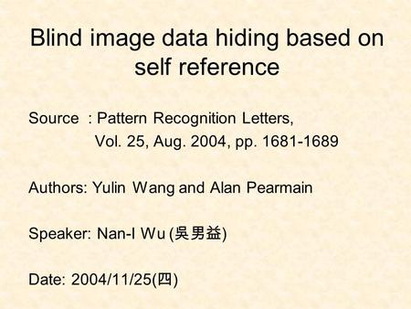 Blind image data hiding based on self reference Source : Pattern Recognition Letters, Vol. 25, Aug. 2004, pp. 1681-1689 Authors: Yulin Wang and Alan Pearmain.