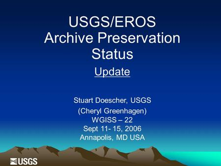 USGS/EROS Archive Preservation Status Update Stuart Doescher, USGS (Cheryl Greenhagen) WGISS – 22 Sept 11- 15, 2006 Annapolis, MD USA.