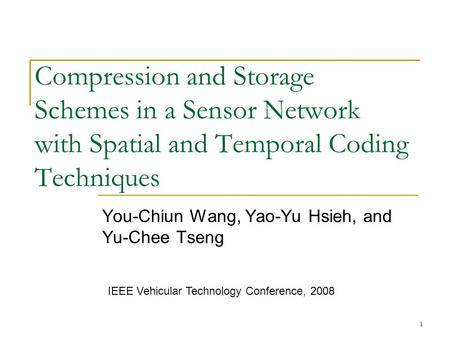 1 Compression and Storage Schemes in a Sensor Network with Spatial and Temporal Coding Techniques You-Chiun Wang, Yao-Yu Hsieh, and Yu-Chee Tseng IEEE.