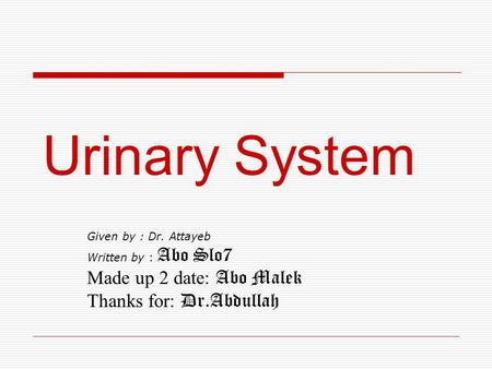 Urinary System Given by : Dr. Attayeb Written by : Abo Slo7 Made up 2 date: Abo Malek Thanks for: Dr.Abdullah.