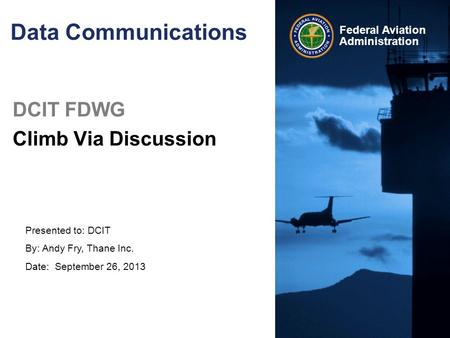 Presented to: DCIT By: Andy Fry, Thane Inc. Date: September 26, 2013 Federal Aviation Administration Data Communications DCIT FDWG Climb Via Discussion.