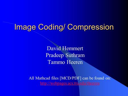 Image Coding/ Compression David Hemmert Pradeep Suthram Tammo Heeren All Mathcad files [MCD/PDF] can be found on: