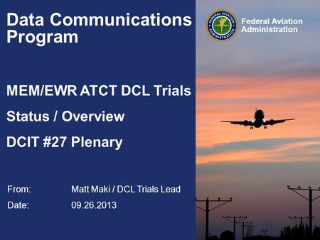 Federal Aviation Administration Data Communications Program MEM/EWR ATCT DCL Trials Status / Overview DCIT #27 Plenary From: Matt Maki / DCL Trials Lead.
