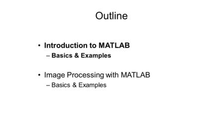 Outline Introduction to MATLAB –Basics & Examples Image Processing with MATLAB –Basics & Examples.