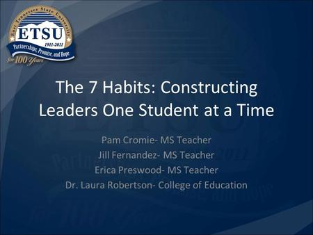 The 7 Habits: Constructing Leaders One Student at a Time Pam Cromie- MS Teacher Jill Fernandez- MS Teacher Erica Preswood- MS Teacher Dr. Laura Robertson-