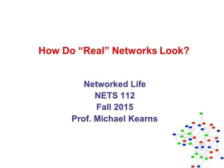 "How Do ""Real"" Networks Look? Networked Life NETS 112 Fall 2015 Prof. Michael Kearns."