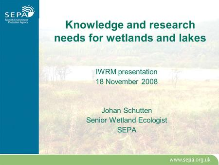 Knowledge and research needs for wetlands and lakes IWRM presentation 18 November 2008 Johan Schutten Senior Wetland Ecologist SEPA.